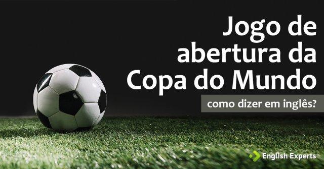 """Como dizer """"Jogo de abertura da Copa do Mundo"""" em inglês"""