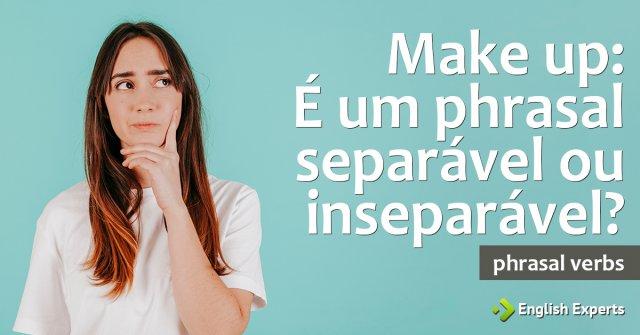 Make up: É um phrasal separável ou inseparável?