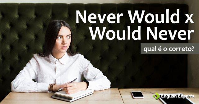 Never Would x Would Never: Qual é o certo?