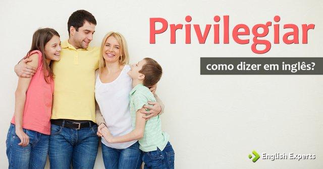 """Como dizer """"privilegiar"""" em inglês"""