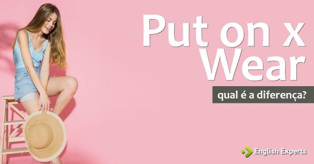 Put on x Wear: Qual é a diferença?