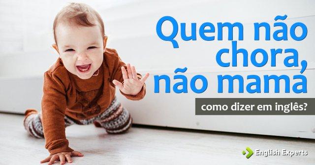 """Como dizer """"Quem não chora, não mama"""" em inglês"""