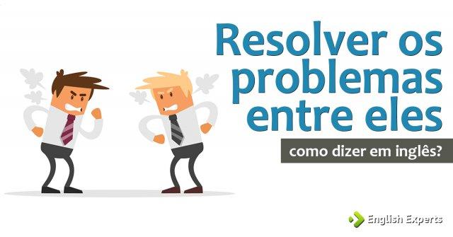 """Como dizer """"resolver os problemas entre eles"""" em inglês"""