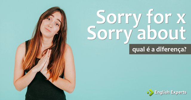 Sorry for x Sorry about: Qual a diferença