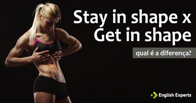 Stay in shape x Get in shape: Qual é a diferença