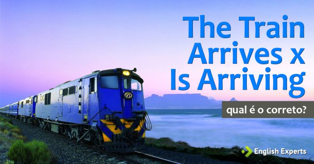 The Train Arrives x Is Arriving: Qual utilizar