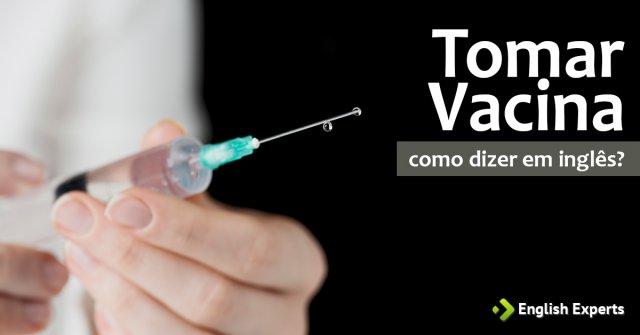 """Como dizer """"Tomar vacina e Ser vacinado"""" em inglês"""