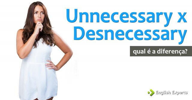 Unnecessary x Desnecessary: Qual a diferença