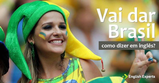"""Como dizer """"Vai dar Brasil"""" em inglês"""