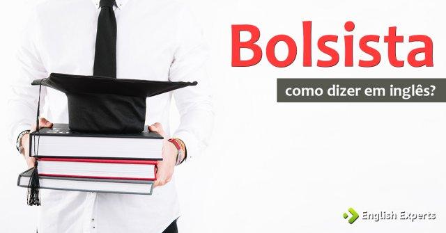 """Como dizer """"Bolsista"""" em inglês"""