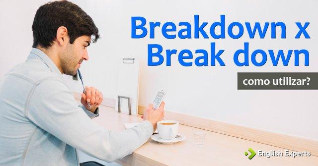 Breakdown x Break down: Qual a diferença?