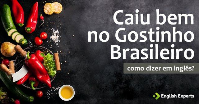 """Como dizer """"Caiu bem no gostinho brasileiro"""" em inglês"""