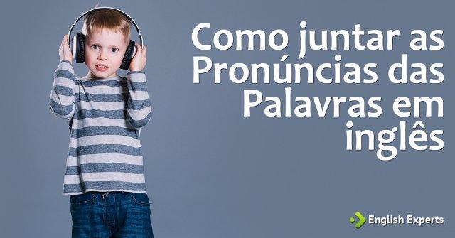Como juntar as Pronúncias das Palavras em inglês