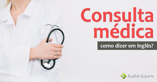 """Como dizer """"Consulta médica"""" em inglês"""