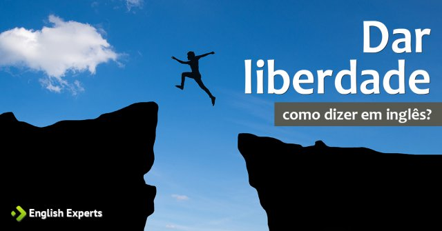 """Como dizer """"dar liberdade"""" em inglês"""