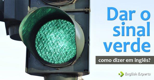 """Como dizer """"Dar o sinal verde"""" em inglês"""