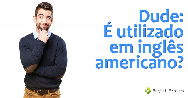 Dude: É utilizado em inglês americano?