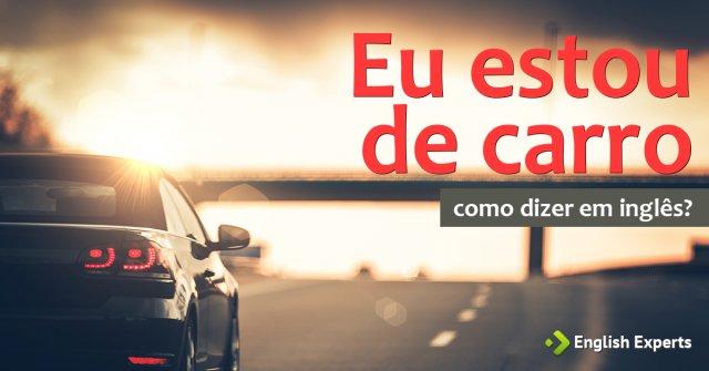 """Como dizer """"Eu estou de carro"""" em inglês"""
