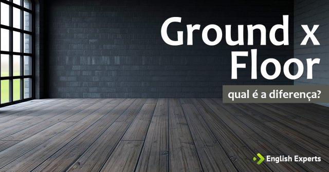 Ground x Floor: Qual é a diferença