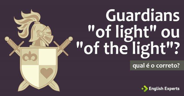 """Qual é correto: """"Guardians of light"""" ou """"of the light""""?"""
