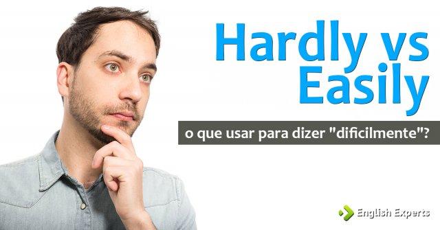 """Hardly vs Easily: o que usar para dizer """"dificilmente""""?"""