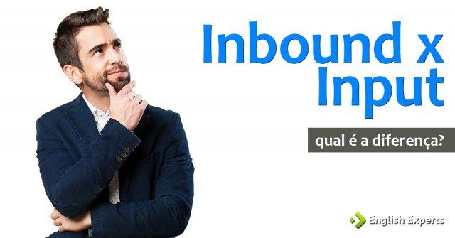 Inbound x Input: Qual é a diferença