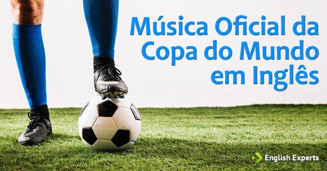 Música Oficial da Copa do Mundo em Inglês (com tradução)