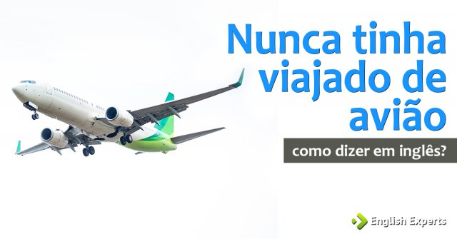 """Como dizer """"Eu nunca tinha viajado de avião"""" em inglês"""