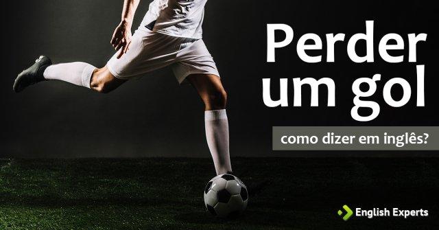 """Como dizer """"Errar um gol; Perder um gol"""" em inglês"""