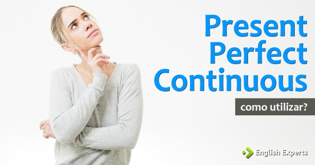 Present Perfect Continuous: Como utilizar?