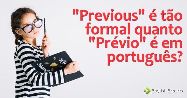 """""""Previous"""" é muito formal como """"prévio"""" é aqui?"""
