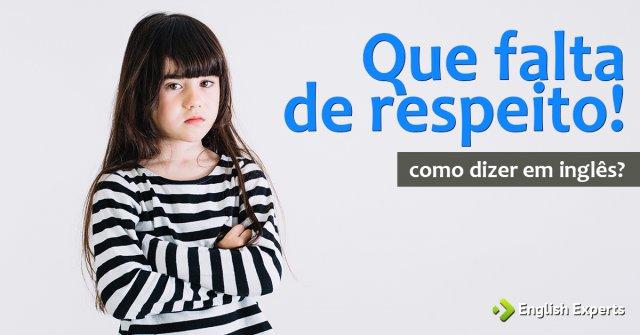 """Como dizer """"Que falta de respeito!"""" em inglês"""