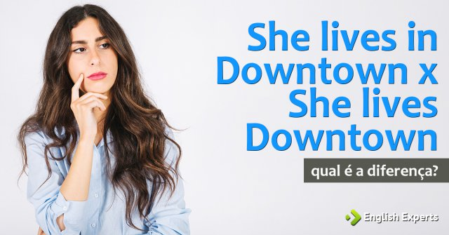 Diferença entre She lives in downtown x She lives downtown