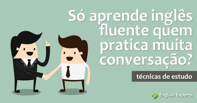 Só aprende Inglês Fluente quem pratica muita Conversação?