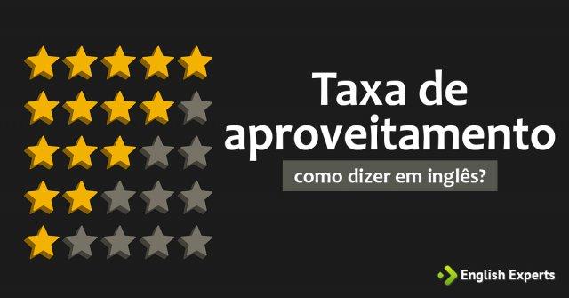 """Como dizer """"Taxa de aproveitamento"""" em inglês"""