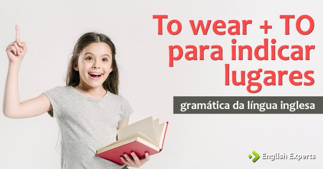 Verbo to wear +  to para indicar lugares