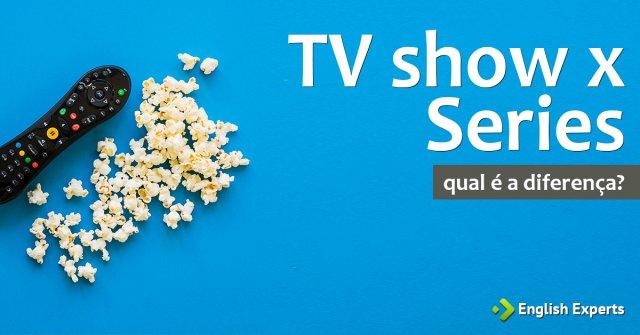 Diferença entre: TV show x Series