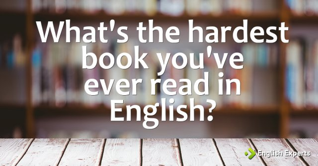 What's the hardest book you've ever read in English?
