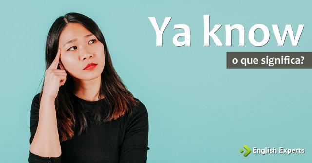 "O que significa ""Ya know""?"