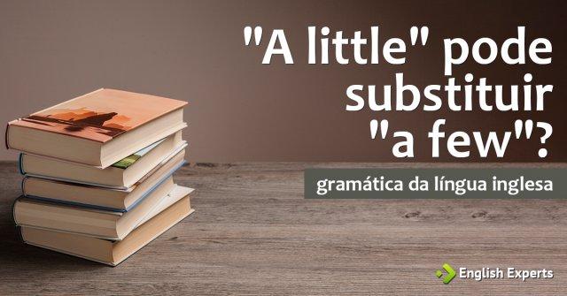 """""""A little"""" pode substituir """"a few"""" em algumas situações?"""