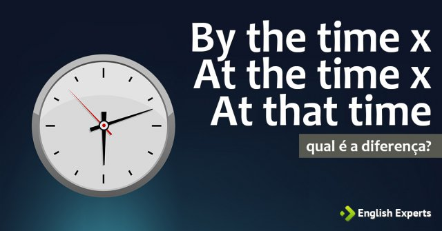 By the time x At the time x At that time: Qual a diferença?