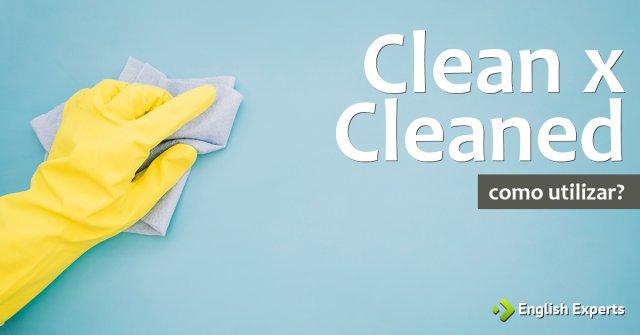 Clean x Cleaned: Qual utilizar