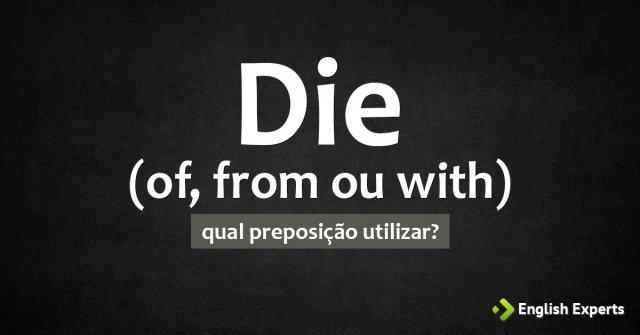 Die of x Die from x Die with - Morrer de: Qual utilizar