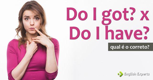 Do I got? x Do I have?: Qual utilizar