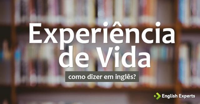 """Como dizer """"Experiência de Vida"""" em inglês"""