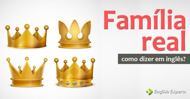 """Como dizer """"Família real"""" em inglês"""