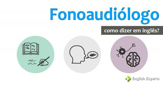 """Como dizer """"Fonoaudiologia e Fonoaudiólogo"""" em inglês"""