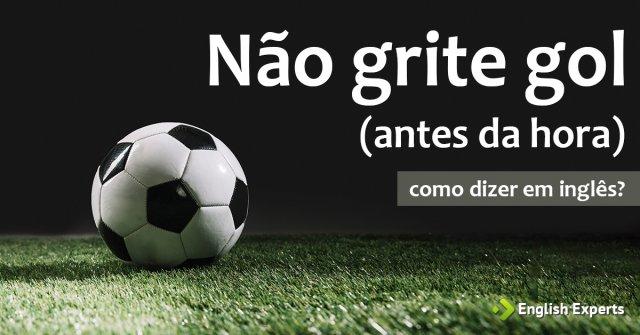 """Como dizer """"Não grite gol antes da hora"""" em inglês"""
