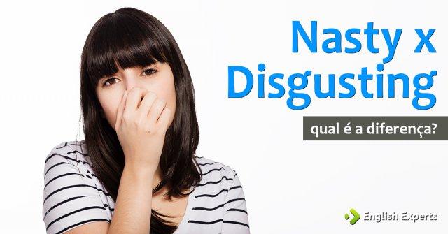 Nasty x Disgusting: Qual é a diferença?