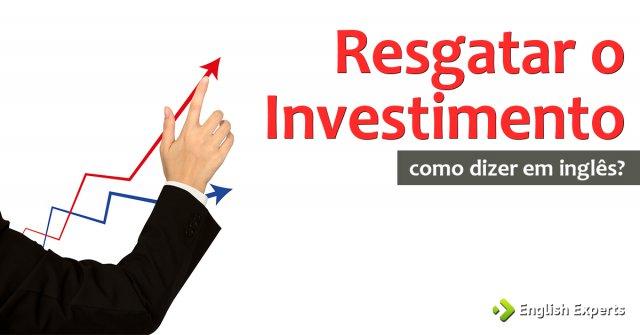 """Como dizer """"Resgatar e Resgate de investimento'' em inglês"""